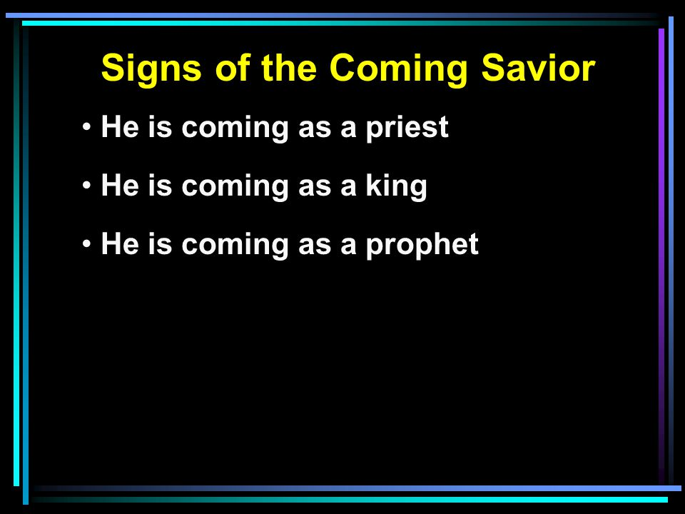 Signs of the Coming Savior He is coming as a priest He is coming as a king He is coming as a prophet He is coming as a prophet like Moses