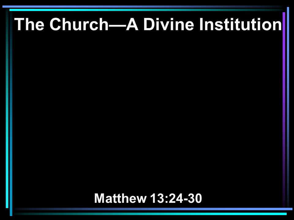 The Church—A Divine Institution Matthew 13:24-30