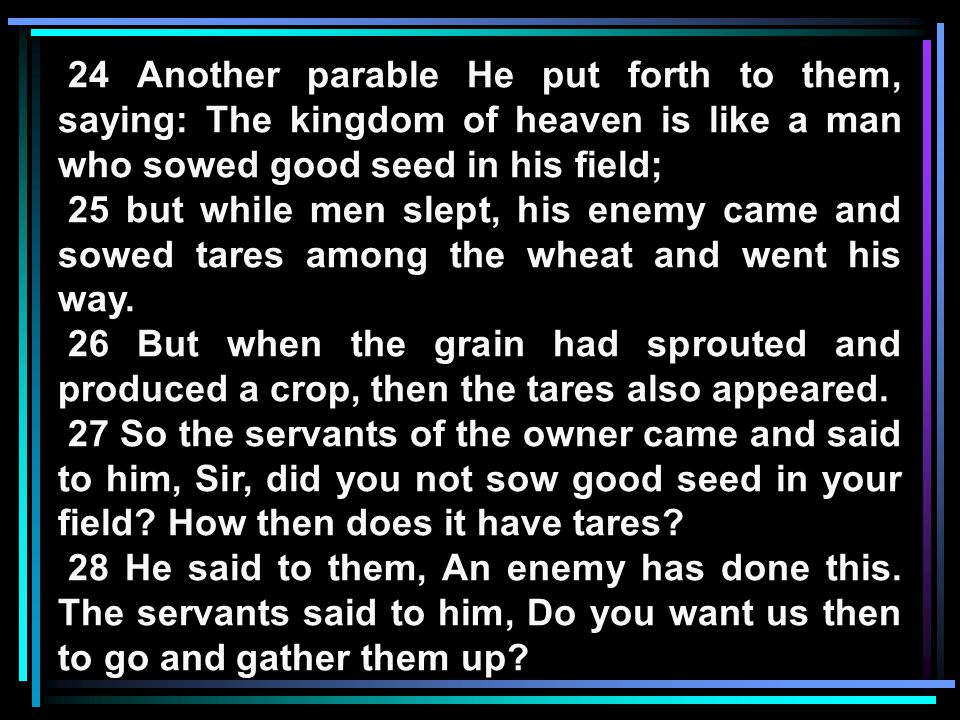 24 Another parable He put forth to them, saying: The kingdom of heaven is like a man who sowed good seed in his field; 25 but while men slept, his ene