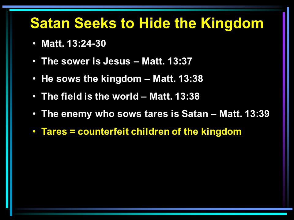 Satan Seeks to Hide the Kingdom Matt. 13:24-30 The sower is Jesus – Matt.