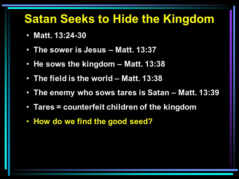 Satan Seeks to Hide the Kingdom Matt. 13:24-30 The sower is Jesus – Matt. 13:37 He sows the kingdom – Matt. 13:38 The field is the world – Matt. 13:38