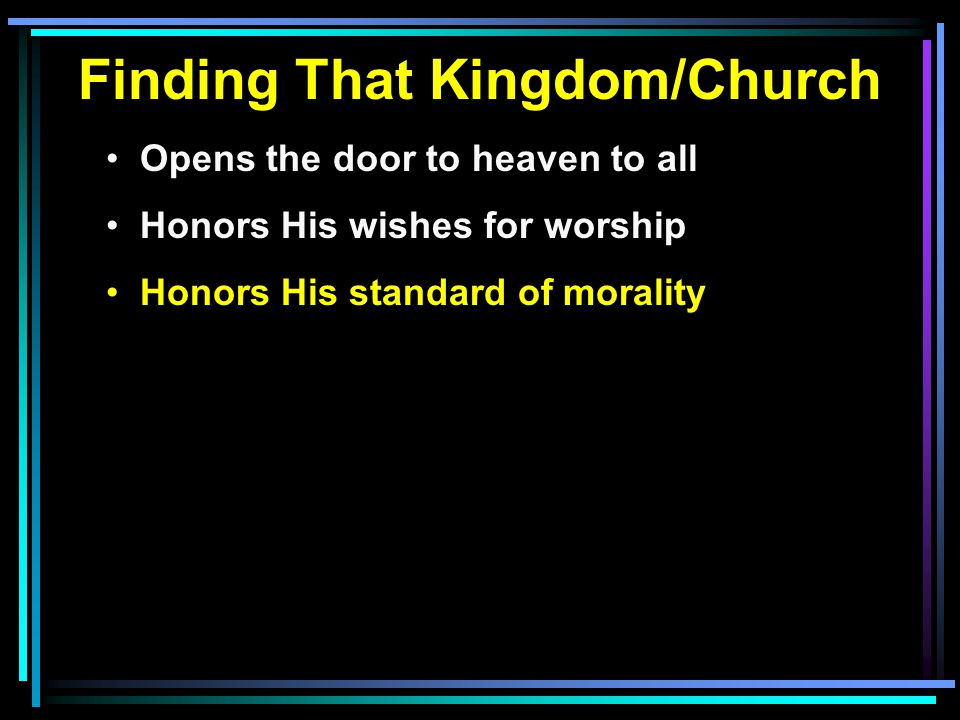 Finding That Kingdom/Church Opens the door to heaven to all Honors His wishes for worship Honors His standard of morality