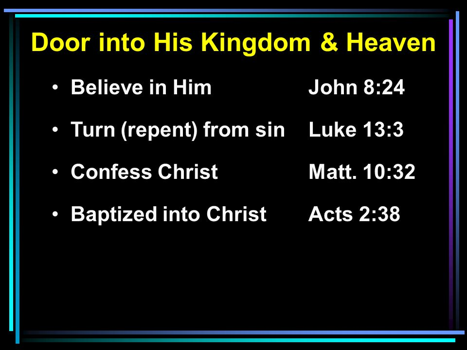 Door into His Kingdom & Heaven Believe in HimJohn 8:24 Turn (repent) from sinLuke 13:3 Confess ChristMatt.