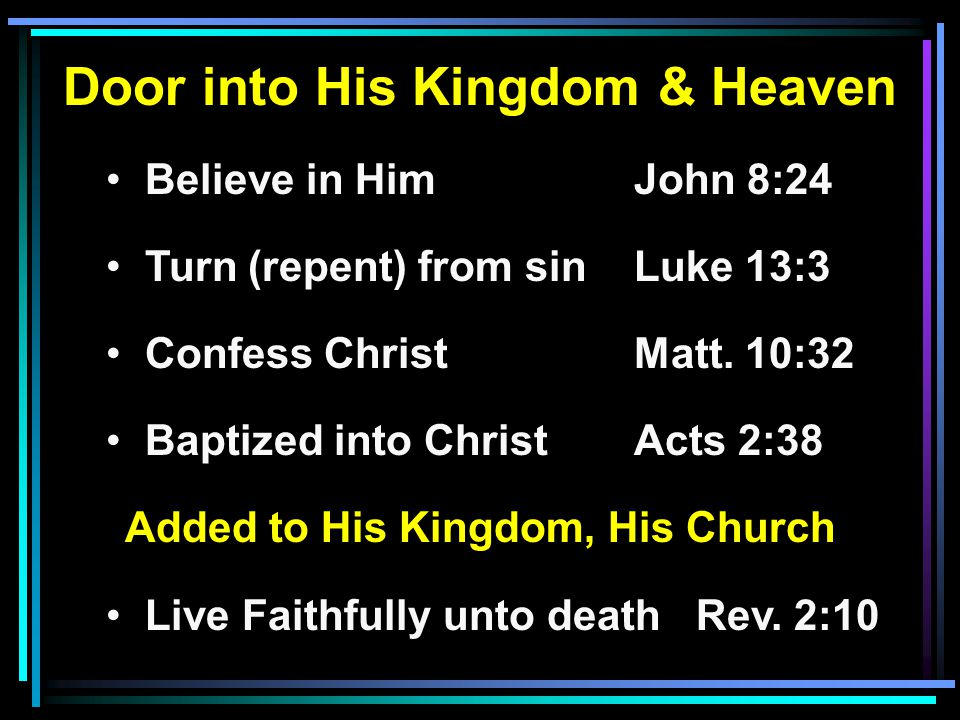 Door into His Kingdom & Heaven Believe in HimJohn 8:24 Turn (repent) from sinLuke 13:3 Confess ChristMatt. 10:32 Baptized into ChristActs 2:38 Added t