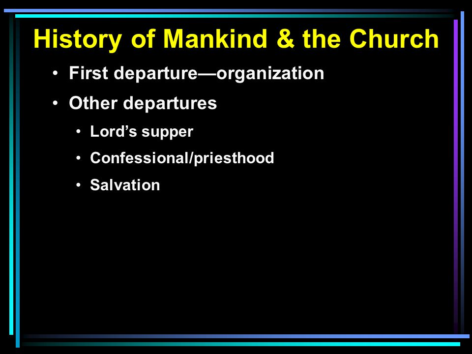 History of Mankind & the Church First departure—organization Other departures Lord's supper Confessional/priesthood Salvation