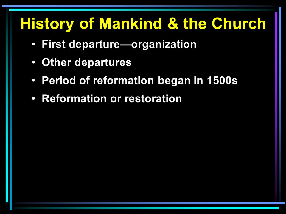 History of Mankind & the Church First departure—organization Other departures Period of reformation began in 1500s Reformation or restoration