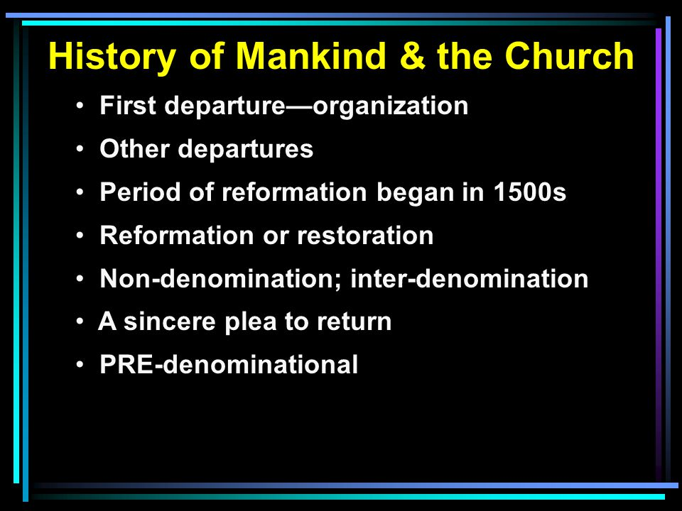 History of Mankind & the Church First departure—organization Other departures Period of reformation began in 1500s Reformation or restoration Non-denomination; inter-denomination A sincere plea to return PRE-denominational