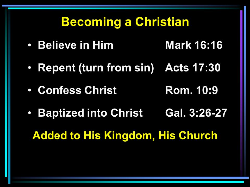 Becoming a Christian Believe in HimMark 16:16 Repent (turn from sin)Acts 17:30 Confess ChristRom.