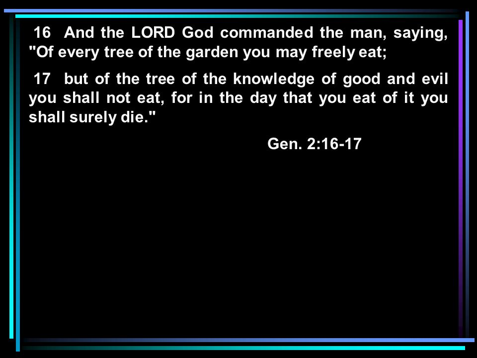 16 And the LORD God commanded the man, saying, Of every tree of the garden you may freely eat; 17 but of the tree of the knowledge of good and evil you shall not eat, for in the day that you eat of it you shall surely die. Gen.
