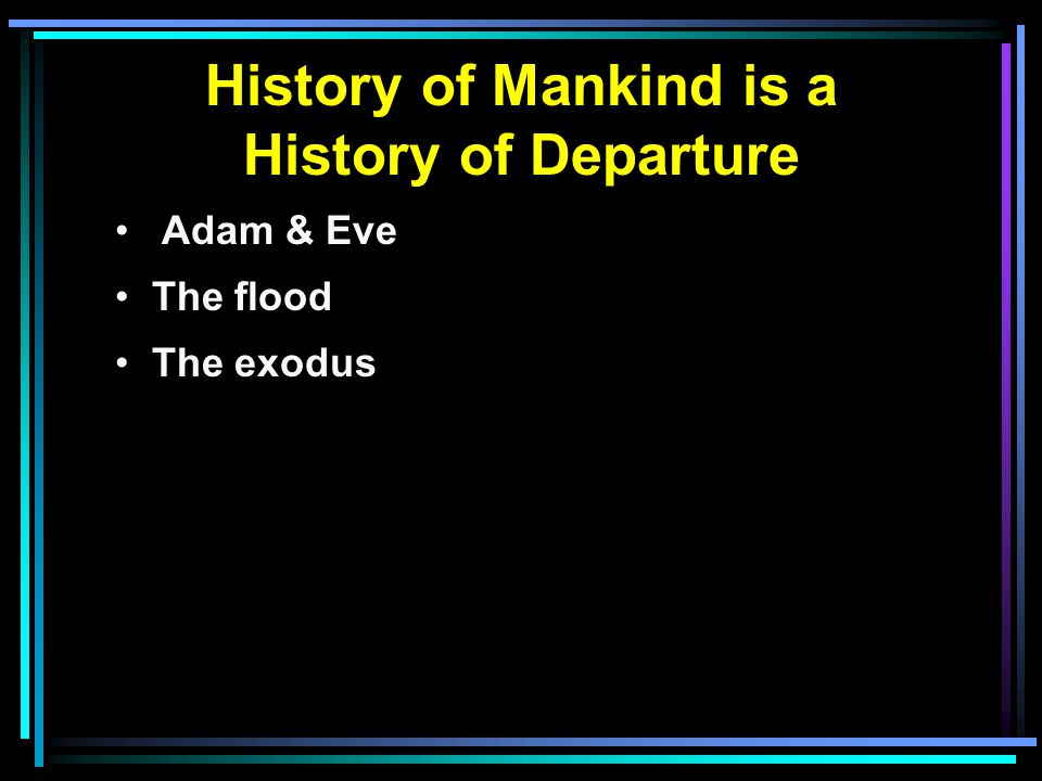 History of Mankind is a History of Departure Adam & Eve The flood The exodus
