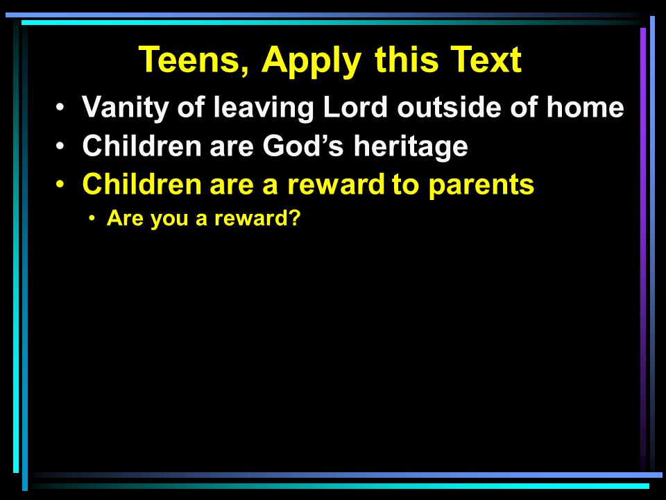 Teens, Apply this Text Vanity of leaving Lord outside of home Children are God's heritage Children are a reward to parents Are you a reward?