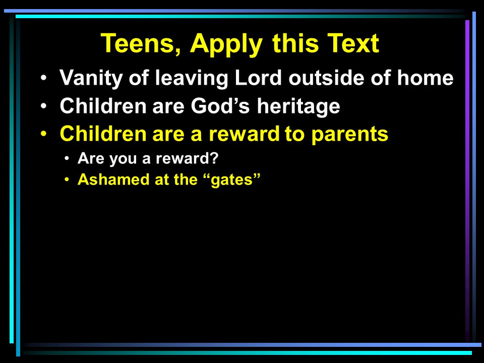 Teens, Apply this Text Vanity of leaving Lord outside of home Children are God's heritage Children are a reward to parents Are you a reward? Ashamed a