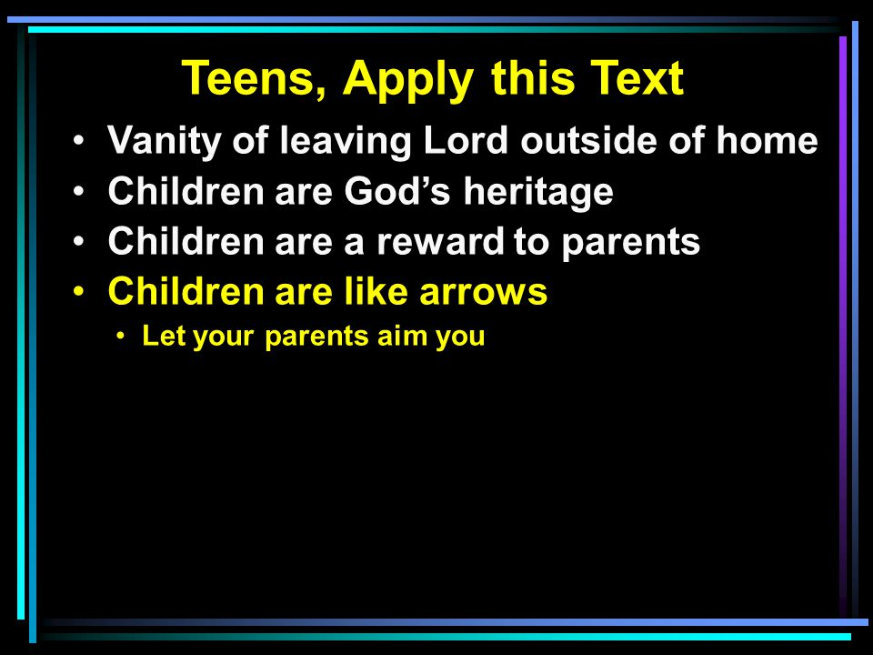Teens, Apply this Text Vanity of leaving Lord outside of home Children are God's heritage Children are a reward to parents Children are like arrows Let your parents aim you
