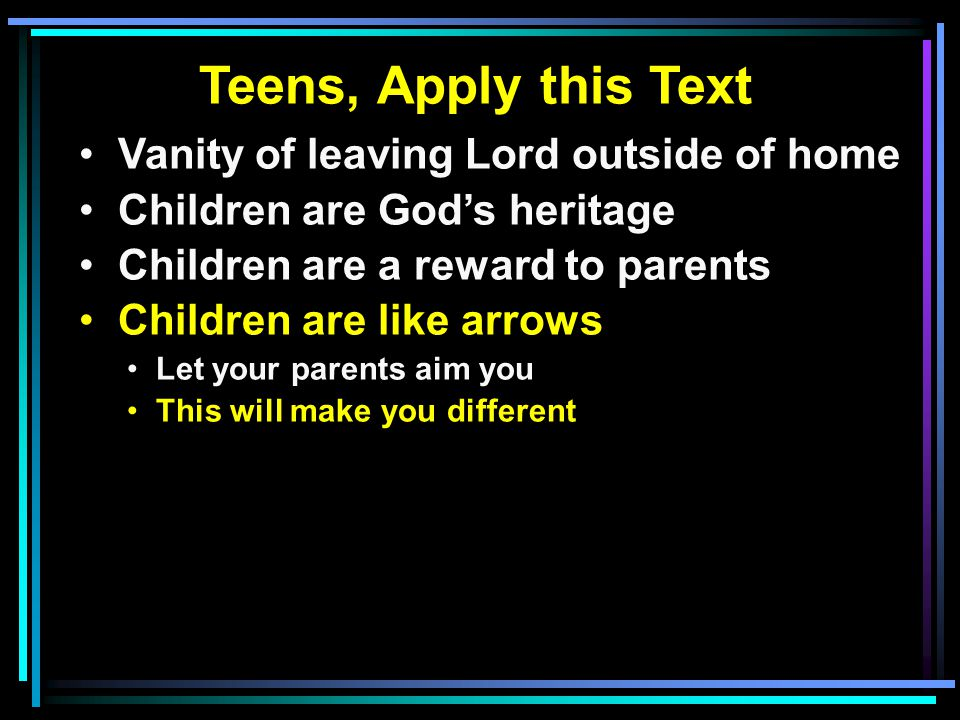 Teens, Apply this Text Vanity of leaving Lord outside of home Children are God's heritage Children are a reward to parents Children are like arrows Le