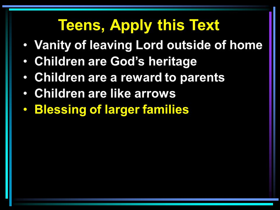 Teens, Apply this Text Vanity of leaving Lord outside of home Children are God's heritage Children are a reward to parents Children are like arrows Blessing of larger families