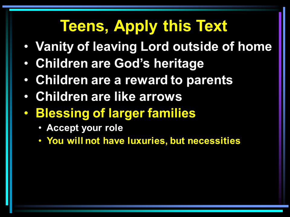 Teens, Apply this Text Vanity of leaving Lord outside of home Children are God's heritage Children are a reward to parents Children are like arrows Blessing of larger families Accept your role You will not have luxuries, but necessities