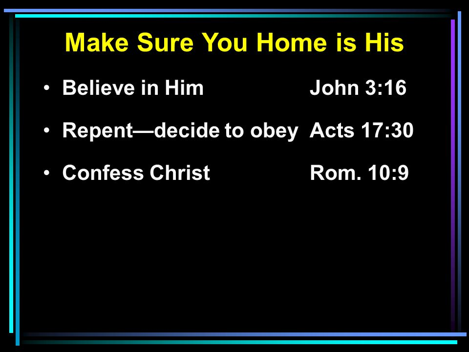Make Sure You Home is His Believe in HimJohn 3:16 Repent—decide to obeyActs 17:30 Confess ChristRom.
