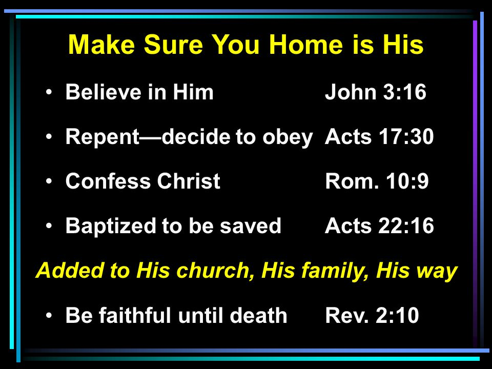 Make Sure You Home is His Believe in HimJohn 3:16 Repent—decide to obeyActs 17:30 Confess ChristRom. 10:9 Baptized to be savedActs 22:16 Added to His