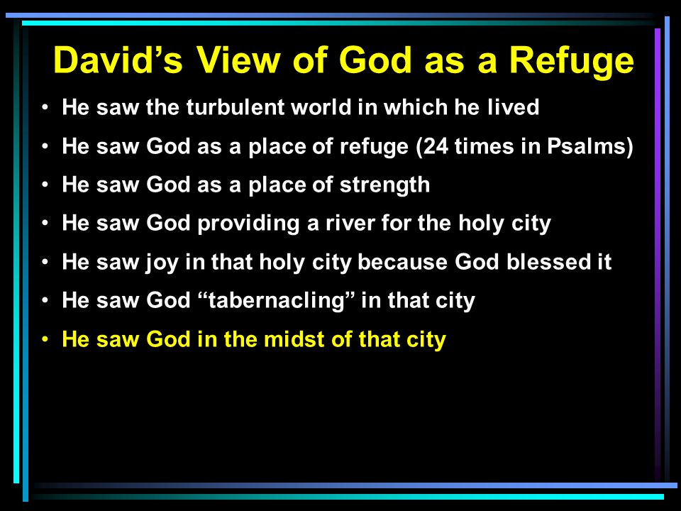 David's View of God as a Refuge He saw the turbulent world in which he lived He saw God as a place of refuge (24 times in Psalms) He saw God as a plac