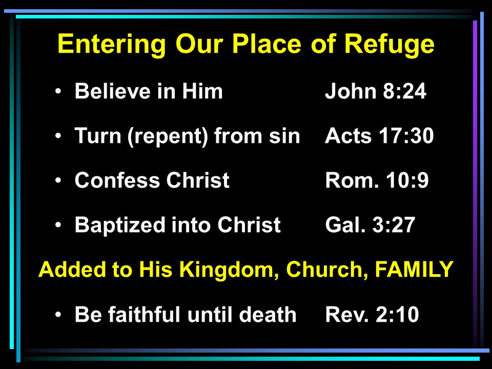 Entering Our Place of Refuge Believe in HimJohn 8:24 Turn (repent) from sinActs 17:30 Confess ChristRom. 10:9 Baptized into ChristGal. 3:27 Added to H
