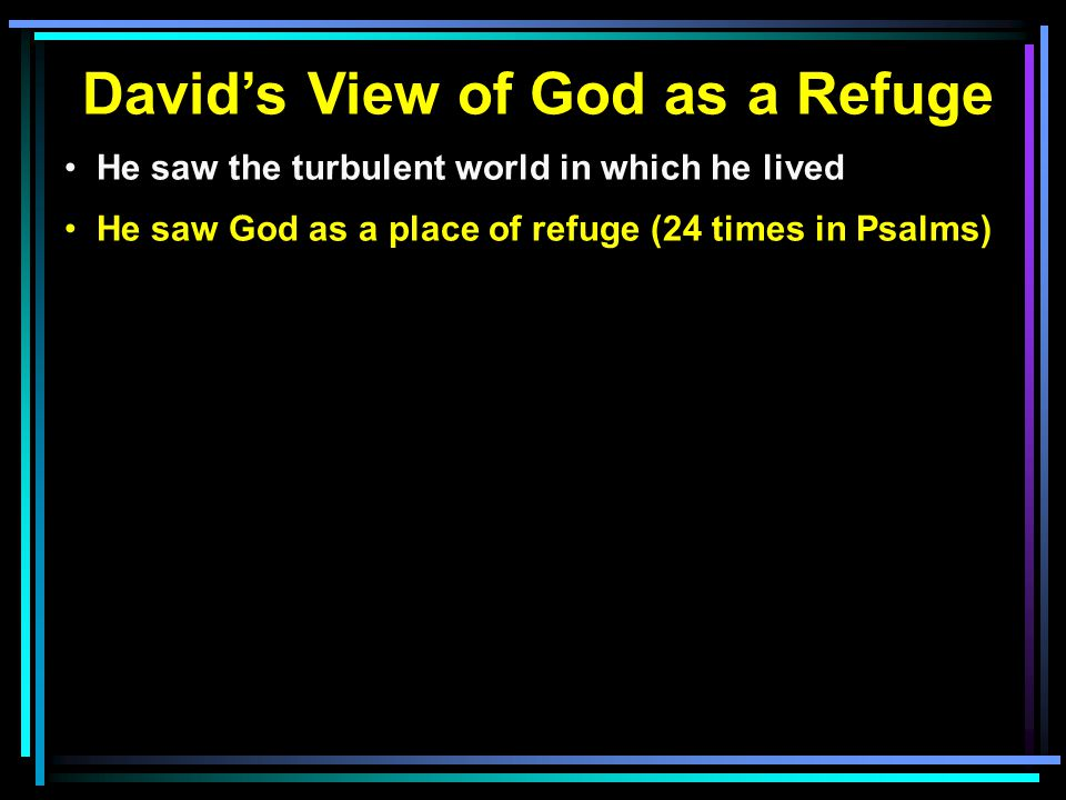 David's View of God as a Refuge He saw the turbulent world in which he lived He saw God as a place of refuge (24 times in Psalms)
