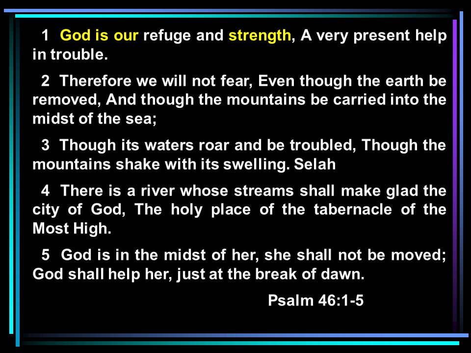 1 God is our refuge and strength, A very present help in trouble. 2 Therefore we will not fear, Even though the earth be removed, And though the mount
