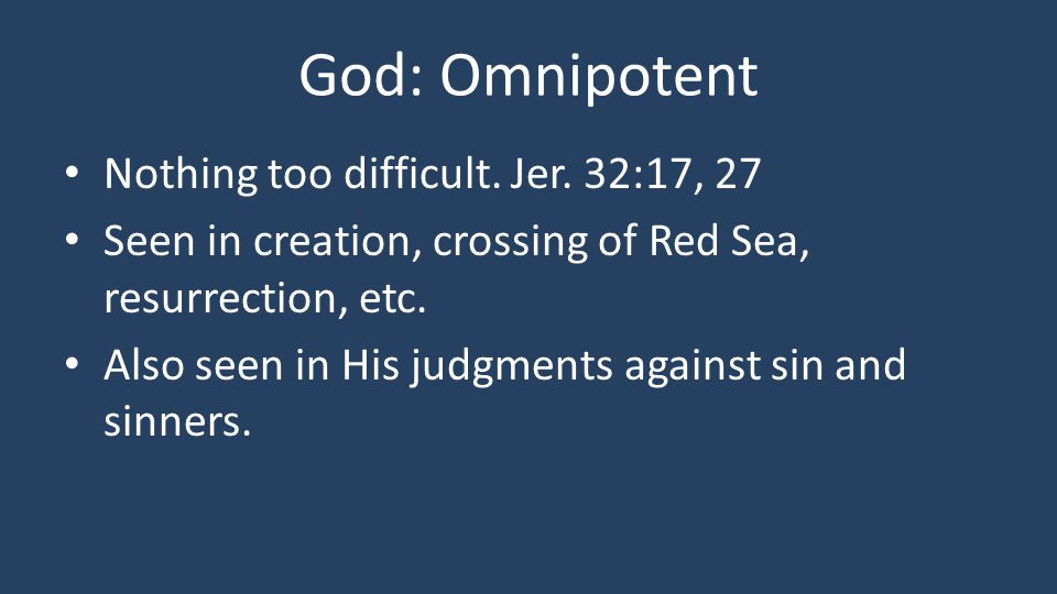 God: Omnipotent Nothing too difficult. Jer. 32:17, 27 Seen in creation, crossing of Red Sea, resurrection, etc. Also seen in His judgments against sin