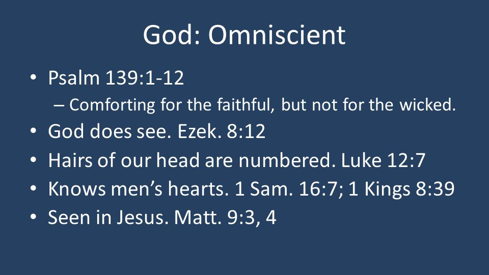 God: Omniscient Psalm 139:1-12 – Comforting for the faithful, but not for the wicked. God does see. Ezek. 8:12 Hairs of our head are numbered. Luke 12
