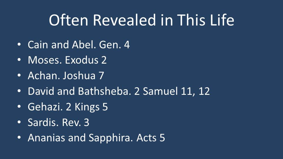 Often Revealed in This Life Cain and Abel. Gen. 4 Moses. Exodus 2 Achan. Joshua 7 David and Bathsheba. 2 Samuel 11, 12 Gehazi. 2 Kings 5 Sardis. Rev.