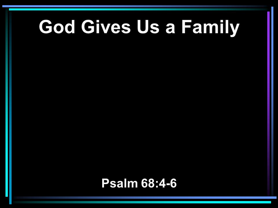 God Gives Us a Family Psalm 68:4-6
