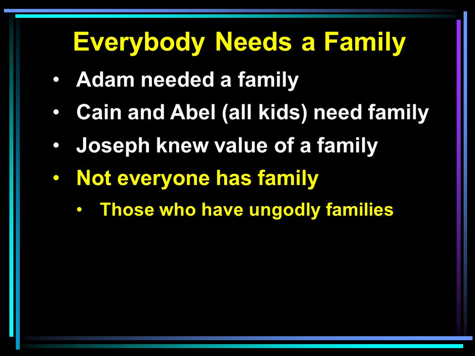 Everybody Needs a Family Adam needed a family Cain and Abel (all kids) need family Joseph knew value of a family Not everyone has family Those who have ungodly families
