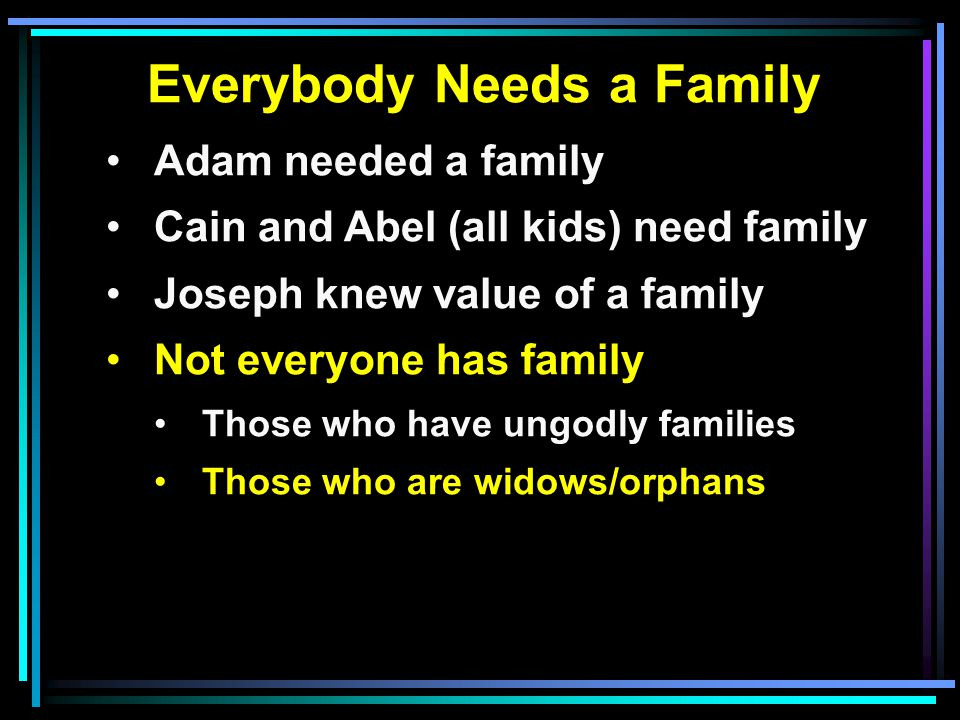 Everybody Needs a Family Adam needed a family Cain and Abel (all kids) need family Joseph knew value of a family Not everyone has family Those who have ungodly families Those who are widows/orphans