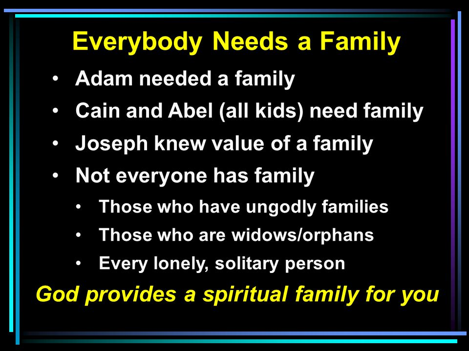 Everybody Needs a Family Adam needed a family Cain and Abel (all kids) need family Joseph knew value of a family Not everyone has family Those who hav
