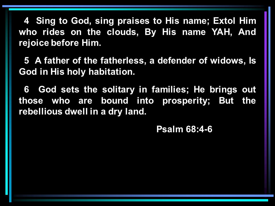 4 Sing to God, sing praises to His name; Extol Him who rides on the clouds, By His name YAH, And rejoice before Him. 5 A father of the fatherless, a d