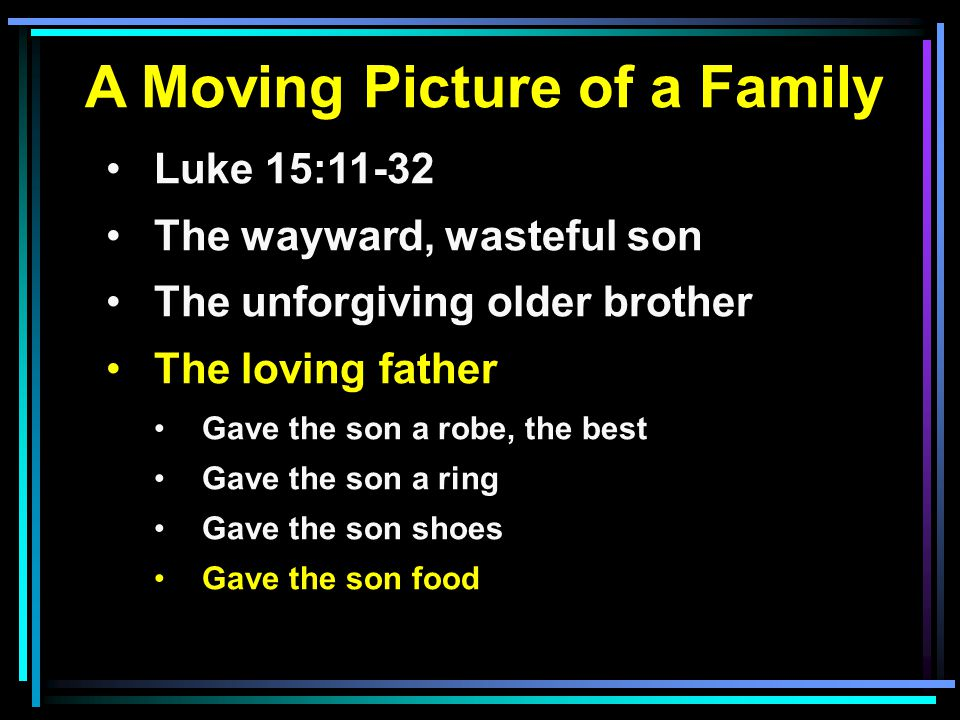 A Moving Picture of a Family Luke 15:11-32 The wayward, wasteful son The unforgiving older brother The loving father Gave the son a robe, the best Gave the son a ring Gave the son shoes Gave the son food