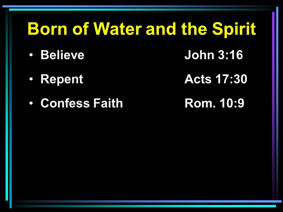 Born of Water and the Spirit Believe John 3:16 RepentActs 17:30 Confess FaithRom. 10:9