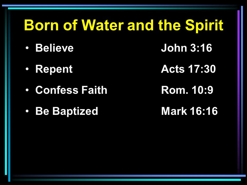 Born of Water and the Spirit Believe John 3:16 RepentActs 17:30 Confess FaithRom. 10:9 Be BaptizedMark 16:16