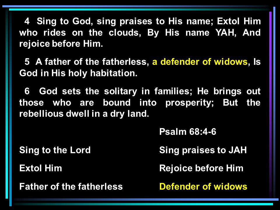 4 Sing to God, sing praises to His name; Extol Him who rides on the clouds, By His name YAH, And rejoice before Him.
