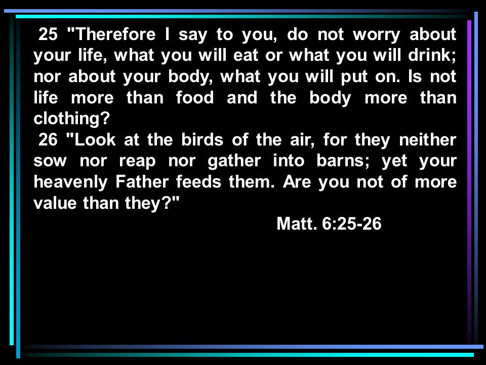 25 Therefore I say to you, do not worry about your life, what you will eat or what you will drink; nor about your body, what you will put on.