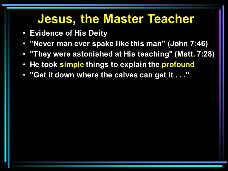 Jesus, the Master Teacher Evidence of His Deity Never man ever spake like this man (John 7:46) They were astonished at His teaching (Matt.