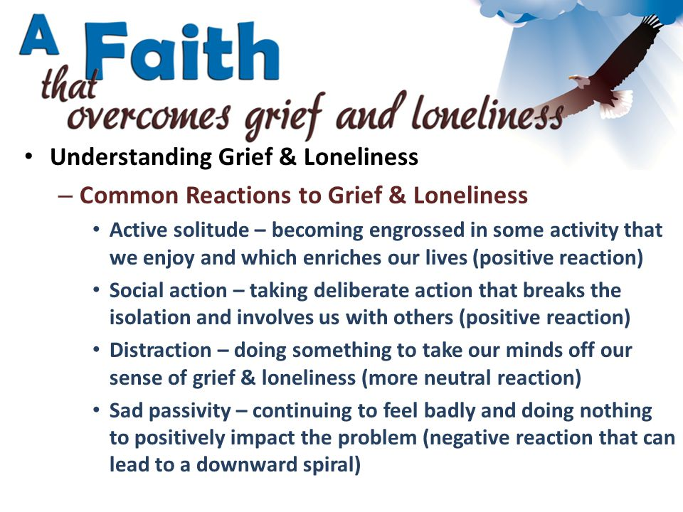 Understanding Grief & Loneliness – Common Reactions to Grief & Loneliness Active solitude – becoming engrossed in some activity that we enjoy and which enriches our lives (positive reaction) Social action – taking deliberate action that breaks the isolation and involves us with others (positive reaction) Distraction – doing something to take our minds off our sense of grief & loneliness (more neutral reaction) Sad passivity – continuing to feel badly and doing nothing to positively impact the problem (negative reaction that can lead to a downward spiral)