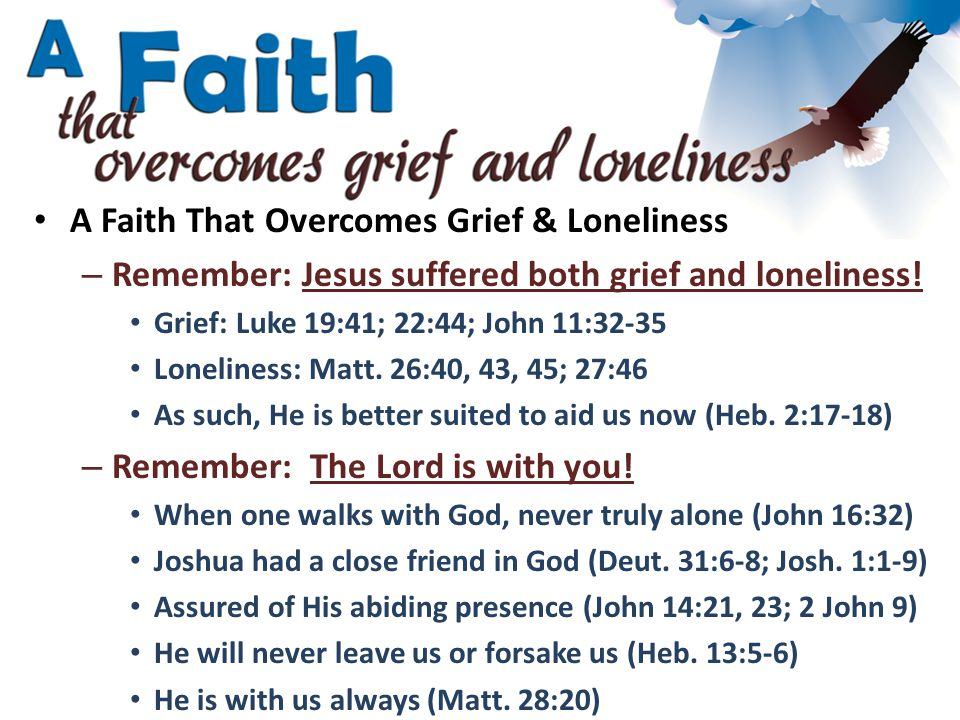 A Faith That Overcomes Grief & Loneliness – Remember: Jesus suffered both grief and loneliness.