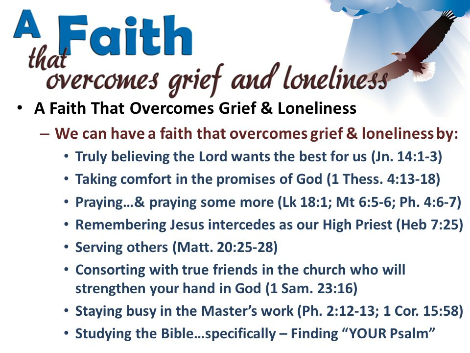 A Faith That Overcomes Grief & Loneliness – We can have a faith that overcomes grief & loneliness by: Truly believing the Lord wants the best for us (Jn.