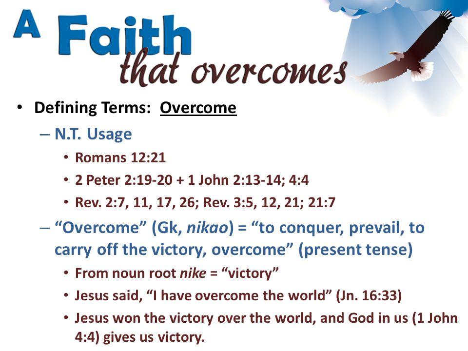 "Defining Terms: Overcome – N.T. Usage Romans 12:21 2 Peter 2:19-20 + 1 John 2:13-14; 4:4 Rev. 2:7, 11, 17, 26; Rev. 3:5, 12, 21; 21:7 – ""Overcome"" (Gk"