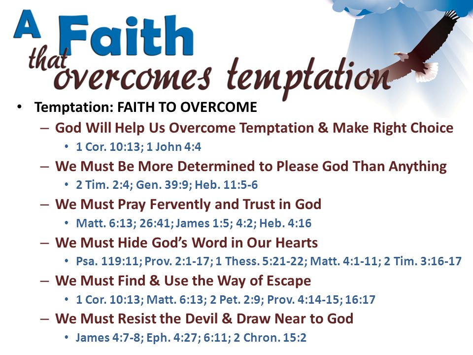 Temptation: FAITH TO OVERCOME – God Will Help Us Overcome Temptation & Make Right Choice 1 Cor. 10:13; 1 John 4:4 – We Must Be More Determined to Plea