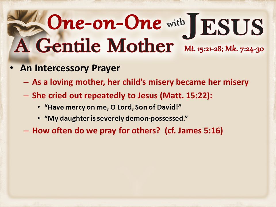 A Specific Prayer – This mom asked a definite thing—the thing nearest her heart – She kept asking Him to cast the demon out of her daughter (Mark 7:25) – When we pray, are we filled with generalities or specifics.