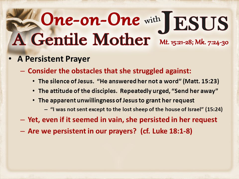 "A Persistent Prayer – Consider the obstacles that she struggled against: The silence of Jesus. ""He answered her not a word"" (Matt. 15:23) The attitude"