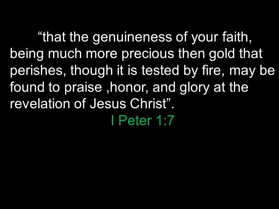 that the genuineness of your faith, being much more precious then gold that perishes, though it is tested by fire, may be found to praise,honor, and glory at the revelation of Jesus Christ .