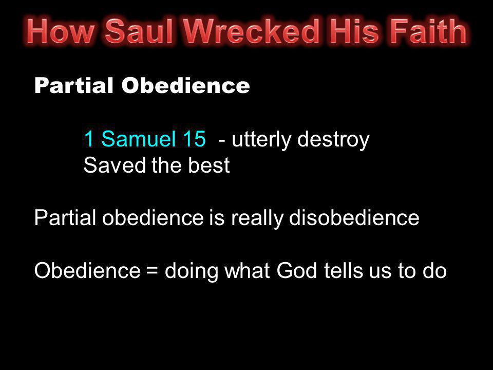 Partial Obedience 1 Samuel 15 - utterly destroy Saved the best Partial obedience is really disobedience Obedience = doing what God tells us to do