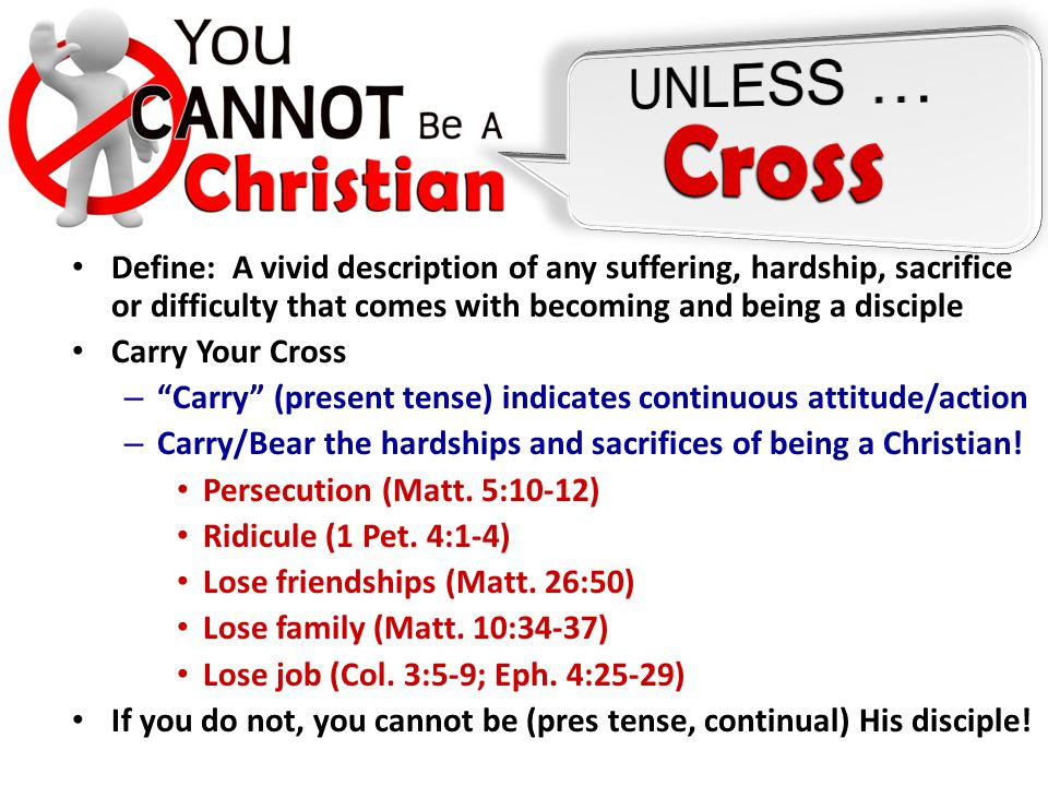 Define: A vivid description of any suffering, hardship, sacrifice or difficulty that comes with becoming and being a disciple Carry Your Cross – Carry (present tense) indicates continuous attitude/action – Carry/Bear the hardships and sacrifices of being a Christian.